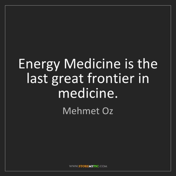 Mehmet Oz: Energy Medicine is the last great frontier in medicine.