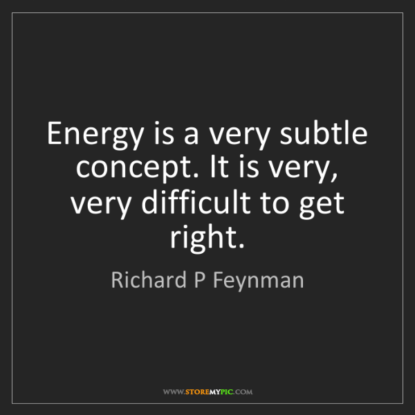 Richard P Feynman: Energy is a very subtle concept. It is very, very difficult...