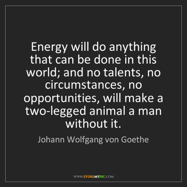 Johann Wolfgang von Goethe: Energy will do anything that can be done in this world;...