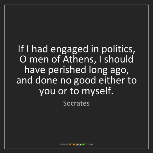 Socrates: If I had engaged in politics, O men of Athens, I should...