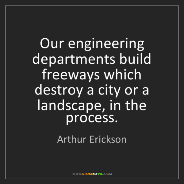 Arthur Erickson: Our engineering departments build freeways which destroy...