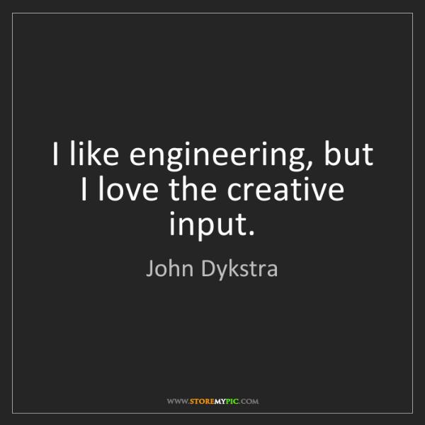 John Dykstra: I like engineering, but I love the creative input.