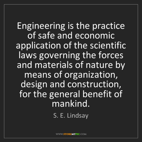 S. E. Lindsay: Engineering is the practice of safe and economic application...