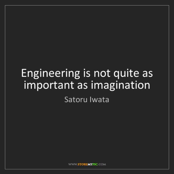 Satoru Iwata: Engineering is not quite as important as imagination