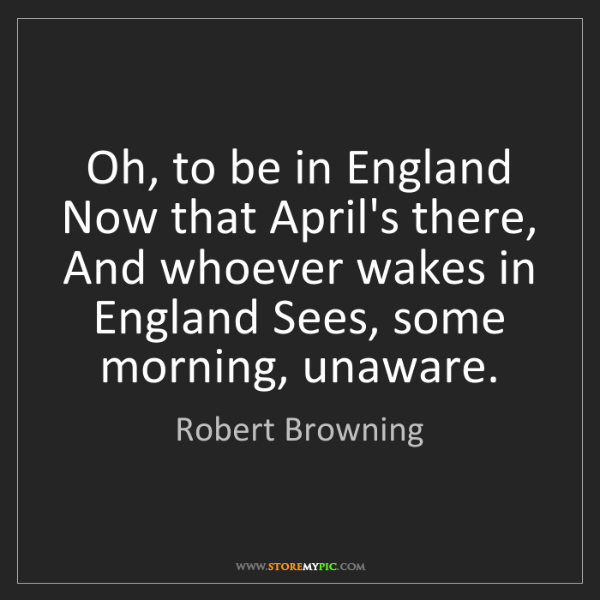 Robert Browning: Oh, to be in England Now that April's there, And whoever...