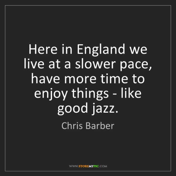 Chris Barber: Here in England we live at a slower pace, have more time...