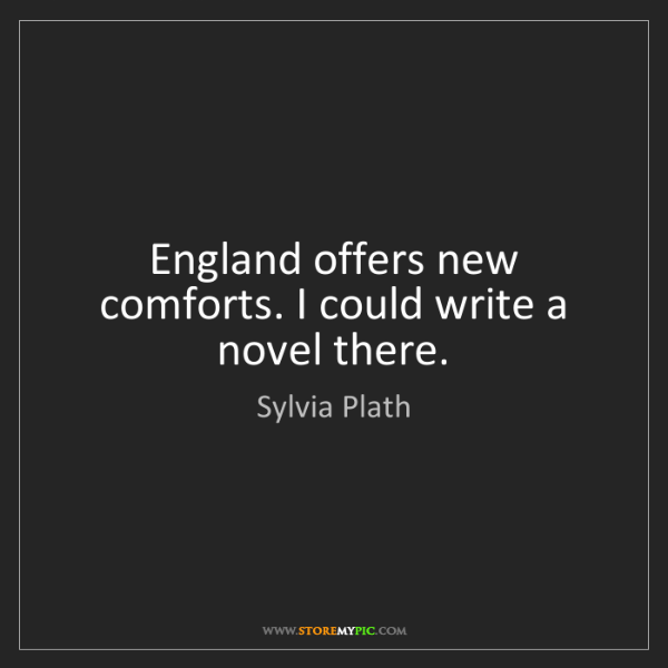 Sylvia Plath: England offers new comforts. I could write a novel there.