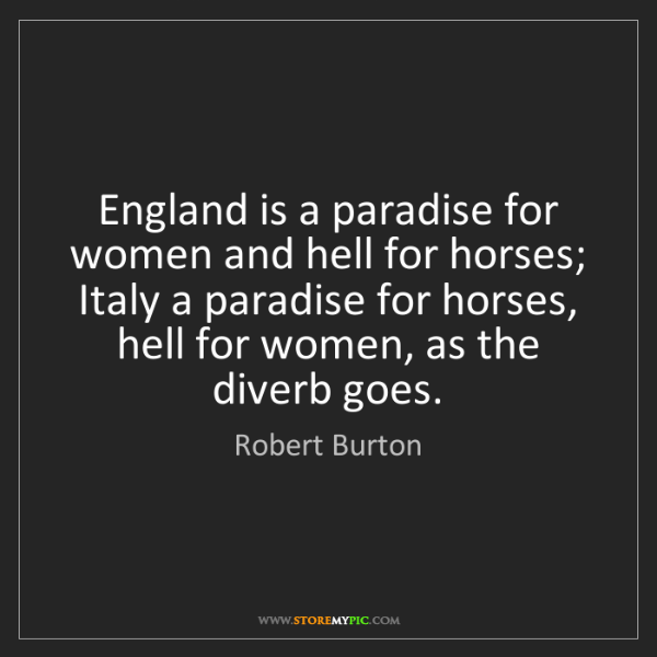 Robert Burton: England is a paradise for women and hell for horses;...