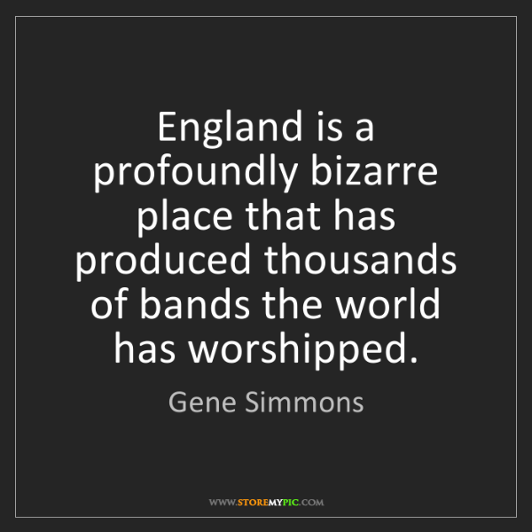 Gene Simmons: England is a profoundly bizarre place that has produced...