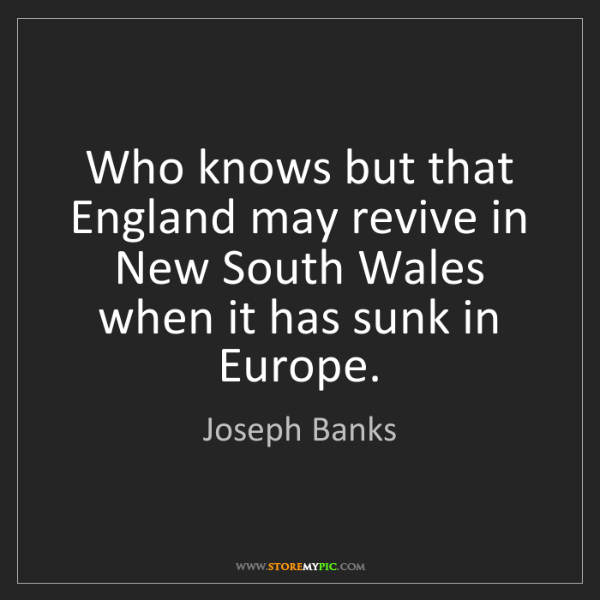 Joseph Banks: Who knows but that England may revive in New South Wales...