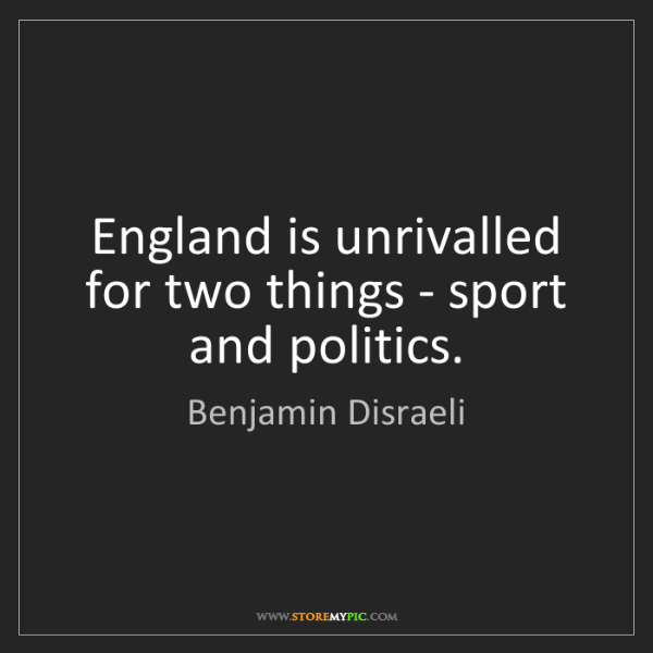 Benjamin Disraeli: England is unrivalled for two things - sport and politics.