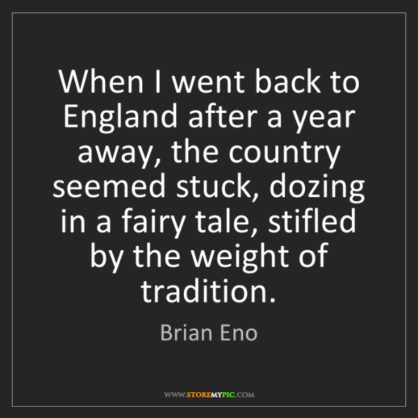 Brian Eno: When I went back to England after a year away, the country...