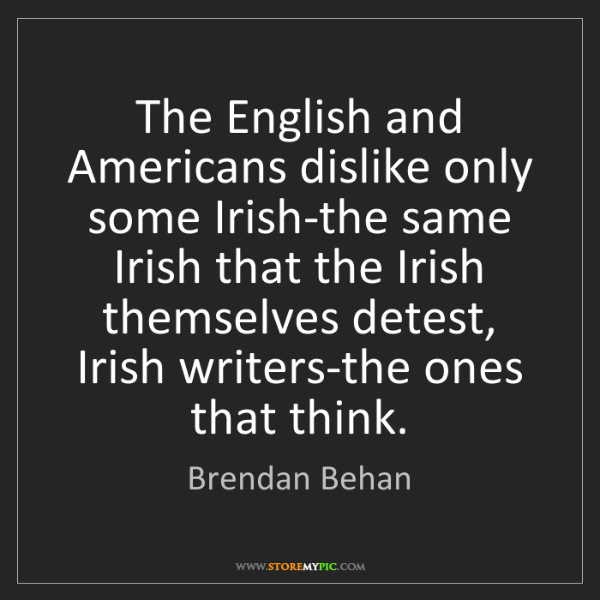Brendan Behan: The English and Americans dislike only some Irish-the...