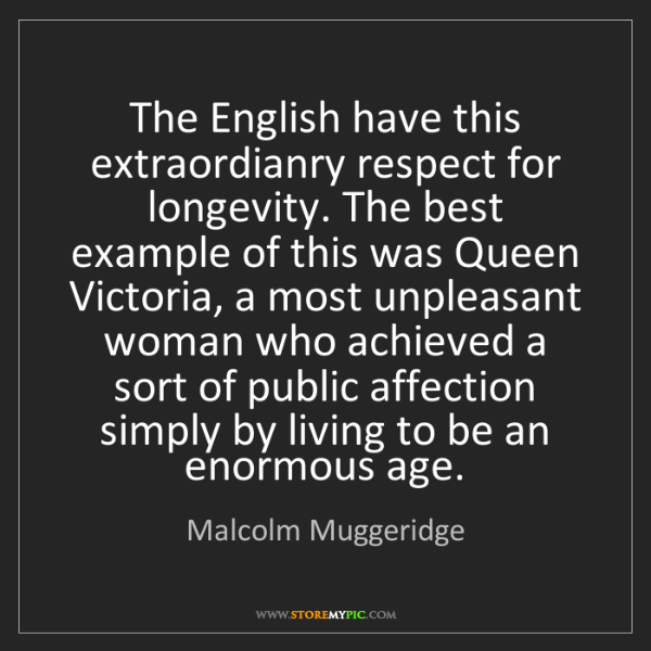 Malcolm Muggeridge: The English have this extraordianry respect for longevity....