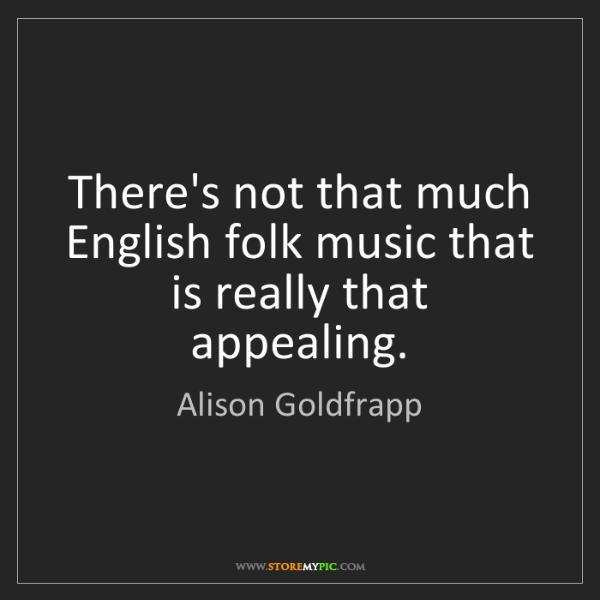 Alison Goldfrapp: There's not that much English folk music that is really...