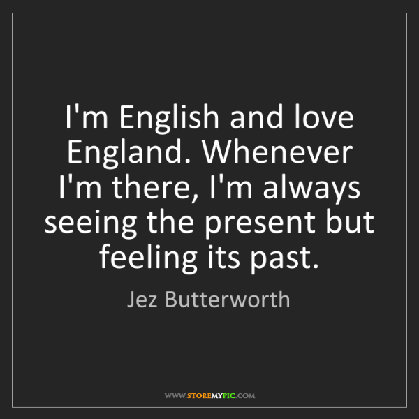 Jez Butterworth: I'm English and love England. Whenever I'm there, I'm...