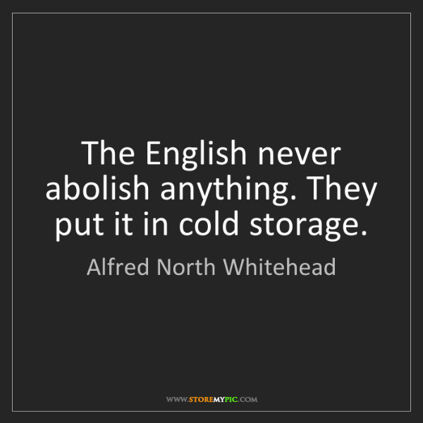 Alfred North Whitehead: The English never abolish anything. They put it in cold...