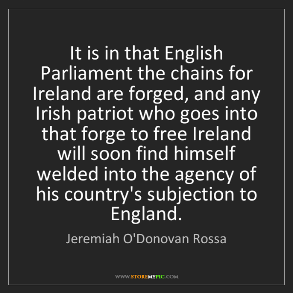 Jeremiah O'Donovan Rossa: It is in that English Parliament the chains for Ireland...