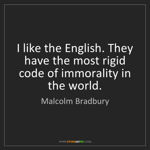 Malcolm Bradbury: I like the English. They have the most rigid code of...