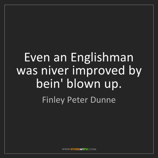 Finley Peter Dunne: Even an Englishman was niver improved by bein' blown...