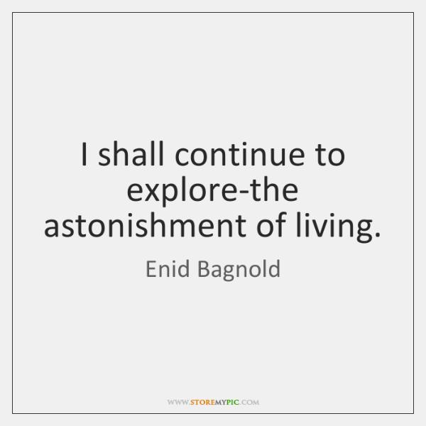 I shall continue to explore-the astonishment of living.