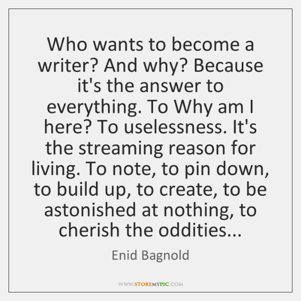 Who wants to become a writer? And why? Because it's the answer ...
