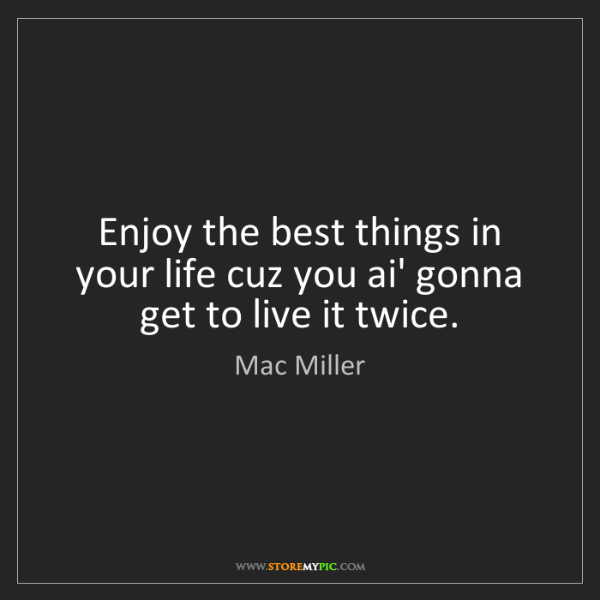 Mac Miller: Enjoy the best things in your life cuz you ai' gonna...