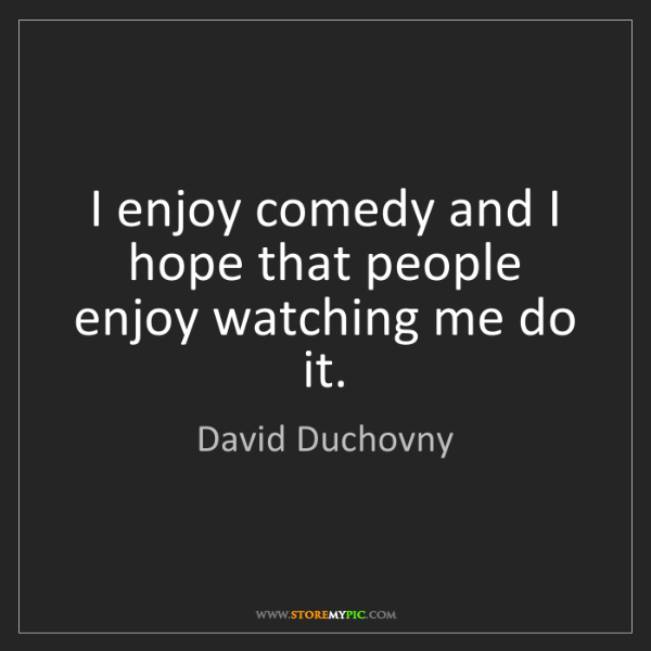 David Duchovny: I enjoy comedy and I hope that people enjoy watching...