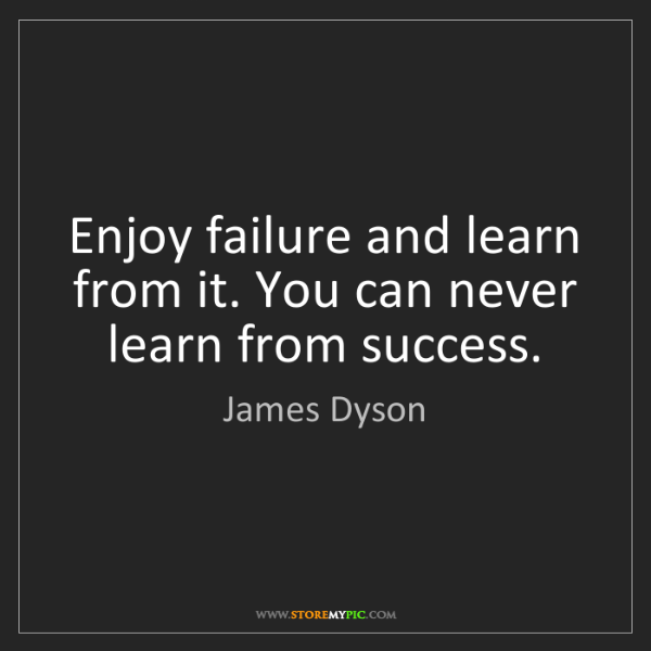 James Dyson: Enjoy failure and learn from it. You can never learn...
