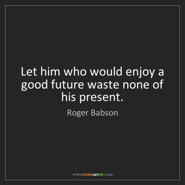 Roger Babson: Let him who would enjoy a good future waste none of his...
