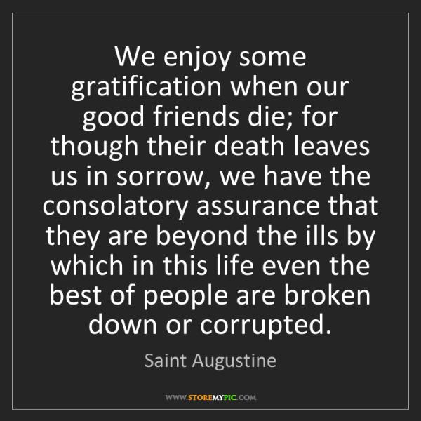 Saint Augustine: We enjoy some gratification when our good friends die;...