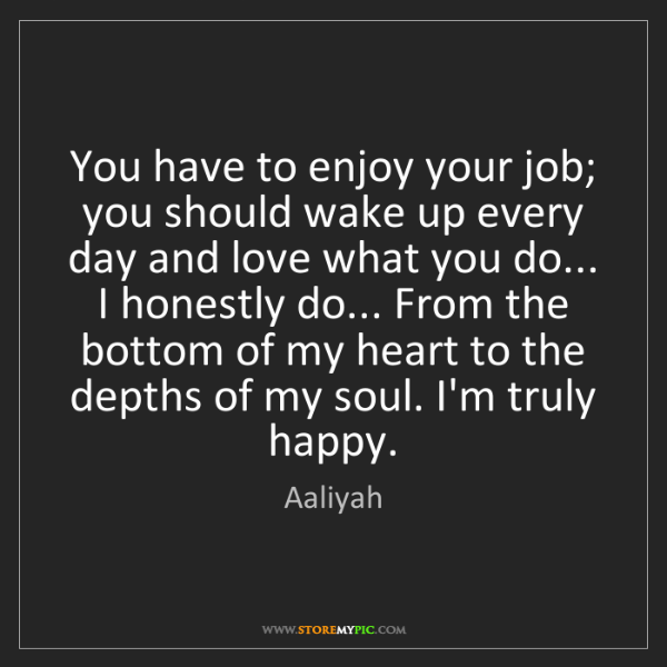 Aaliyah: You have to enjoy your job; you should wake up every...