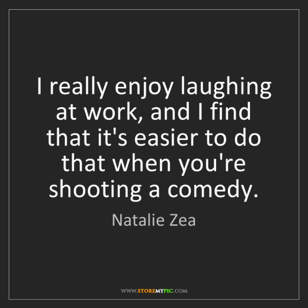 Natalie Zea: I really enjoy laughing at work, and I find that it's...