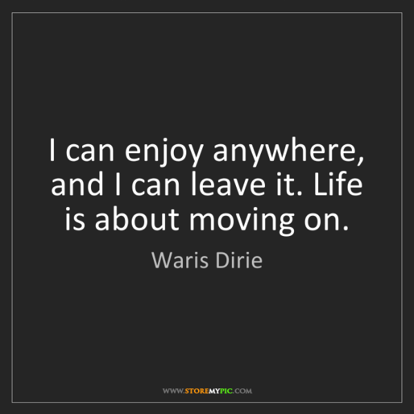Waris Dirie: I can enjoy anywhere, and I can leave it. Life is about...