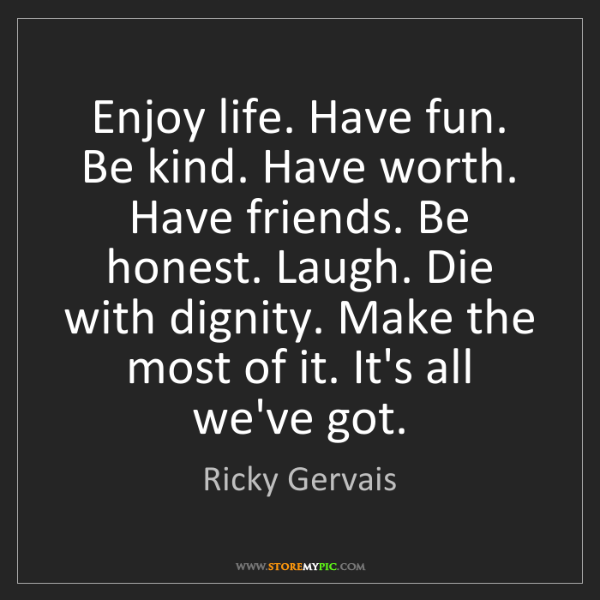 Ricky Gervais: Enjoy life. Have fun. Be kind. Have worth. Have friends....