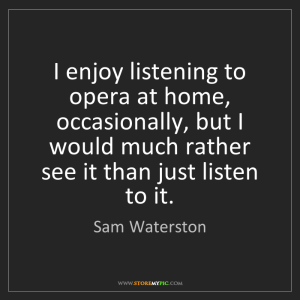 Sam Waterston: I enjoy listening to opera at home, occasionally, but...