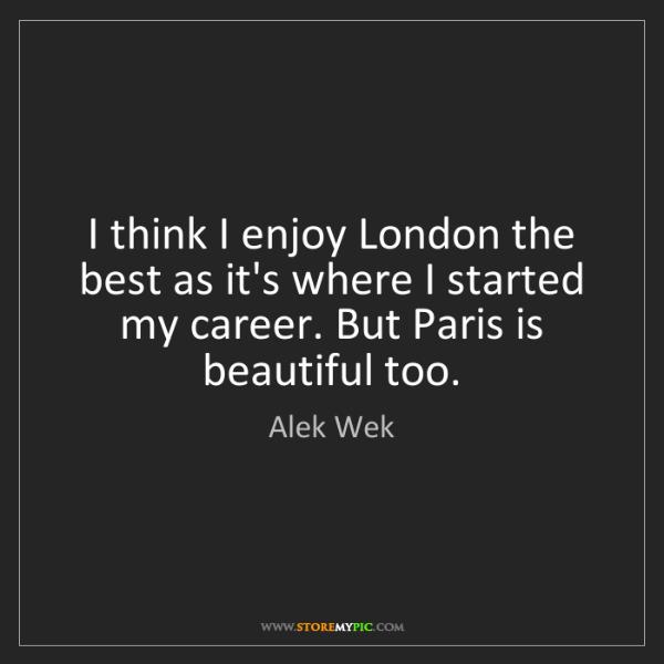 Alek Wek: I think I enjoy London the best as it's where I started...