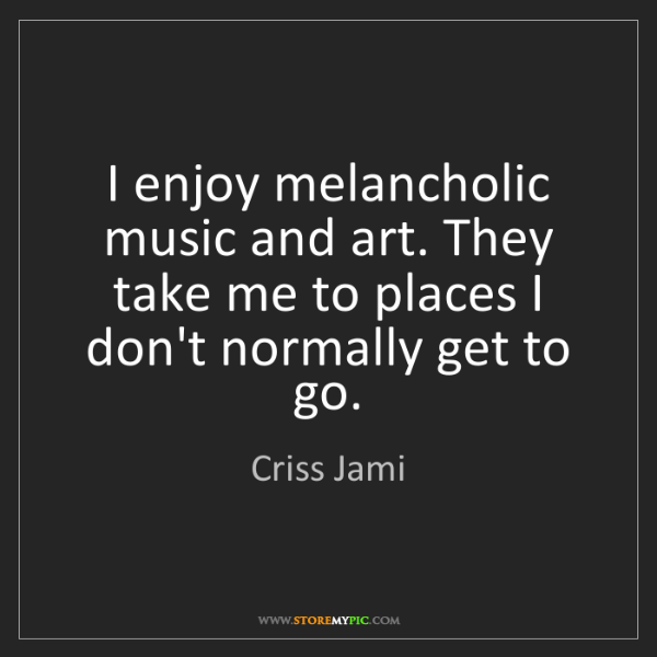 Criss Jami: I enjoy melancholic music and art. They take me to places...