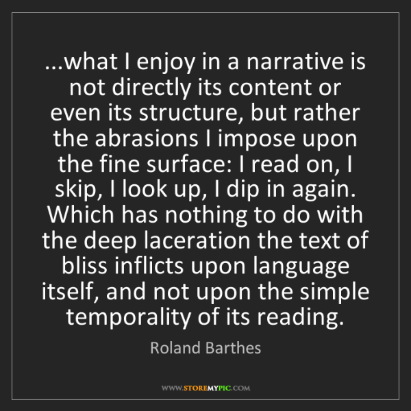 Roland Barthes: ...what I enjoy in a narrative is not directly its content...