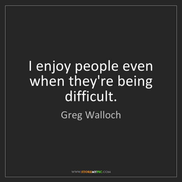 Greg Walloch: I enjoy people even when they're being difficult.