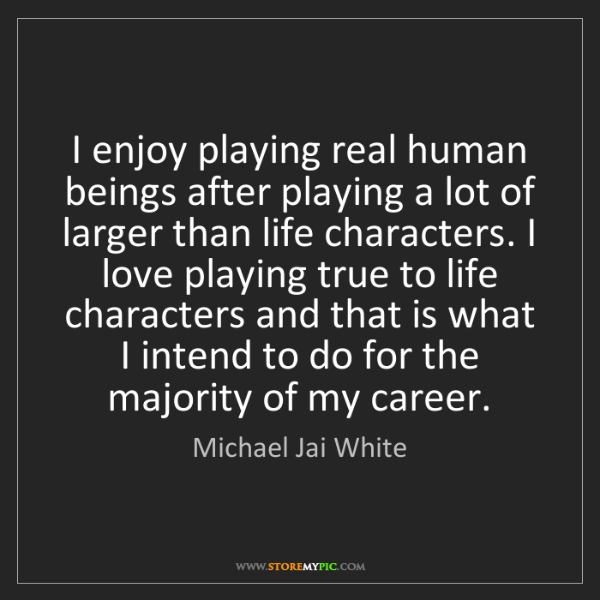 Michael Jai White: I enjoy playing real human beings after playing a lot...