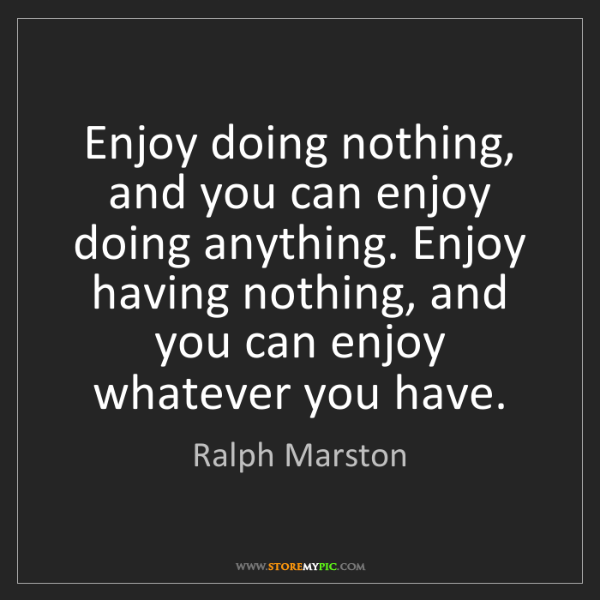 Ralph Marston: Enjoy doing nothing, and you can enjoy doing anything....