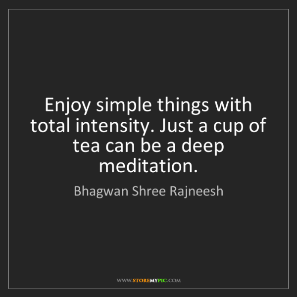 Bhagwan Shree Rajneesh: Enjoy simple things with total intensity. Just a cup...