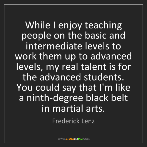 Frederick Lenz: While I enjoy teaching people on the basic and intermediate...