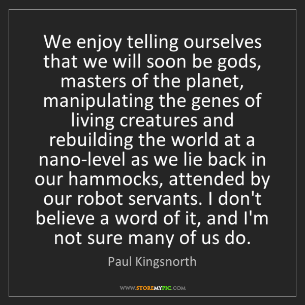 Paul Kingsnorth: We enjoy telling ourselves that we will soon be gods,...