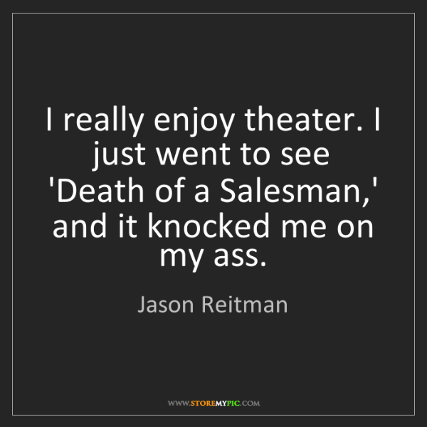 Jason Reitman: I really enjoy theater. I just went to see 'Death of...