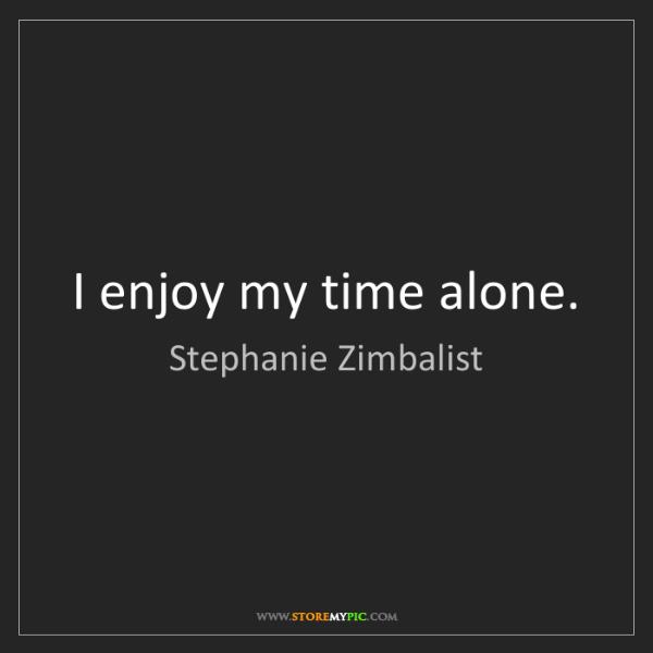 Stephanie Zimbalist: I enjoy my time alone.