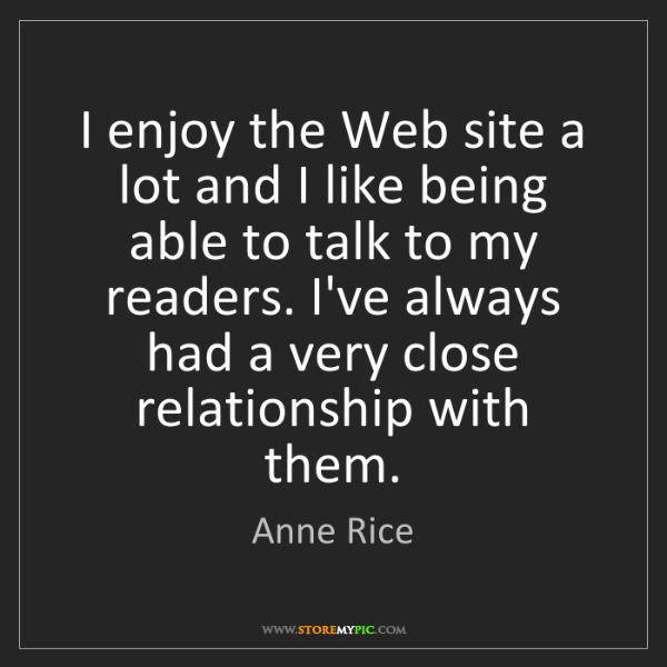 Anne Rice: I enjoy the Web site a lot and I like being able to talk...
