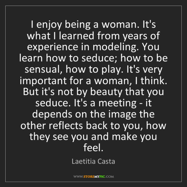 Laetitia Casta: I enjoy being a woman. It's what I learned from years...