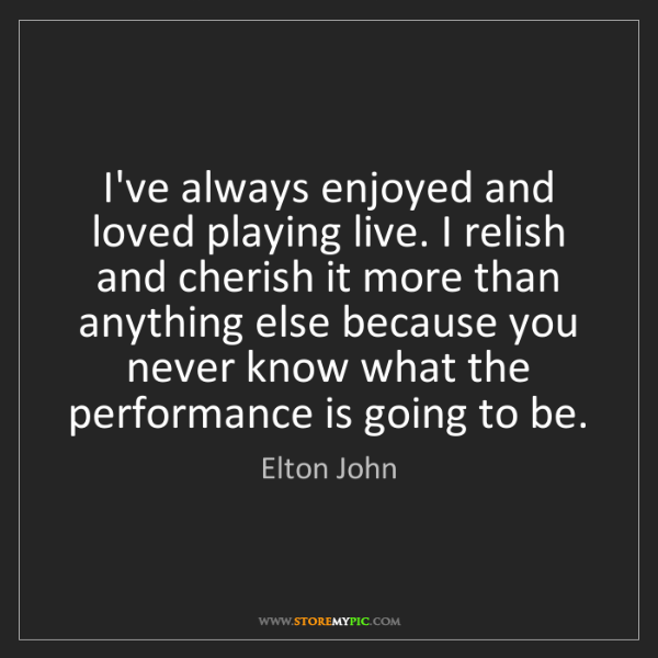 Elton John: I've always enjoyed and loved playing live. I relish...